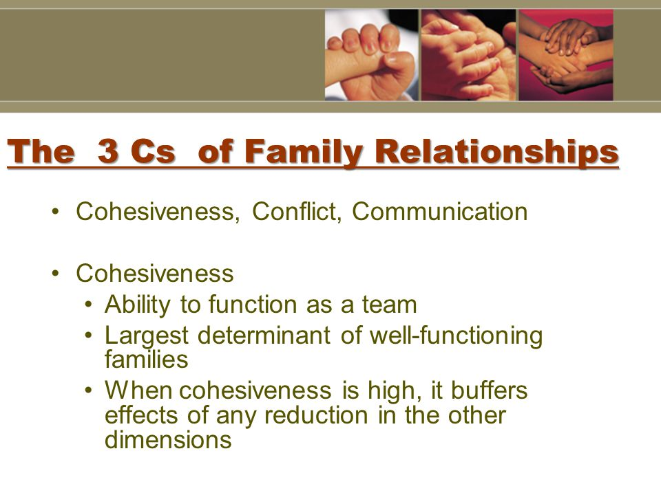 The 3 Cs of Family Relationships Cohesiveness, Conflict, Communication Cohesiveness Ability to function as a team Largest determinant of well-functioning families When cohesiveness is high, it buffers effects of any reduction in the other dimensions