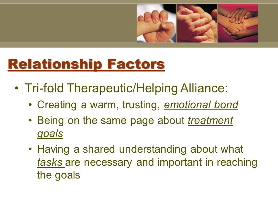 Relationship Factors Tri-fold Therapeutic/Helping Alliance: Creating a warm, trusting, emotional bond Being on the same page about treatment goals Having a shared understanding about what tasks are necessary and important in reaching the goals