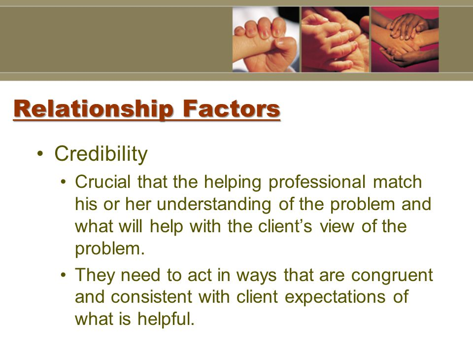 Relationship Factors Credibility Crucial that the helping professional match his or her understanding of the problem and what will help with the client's view of the problem.