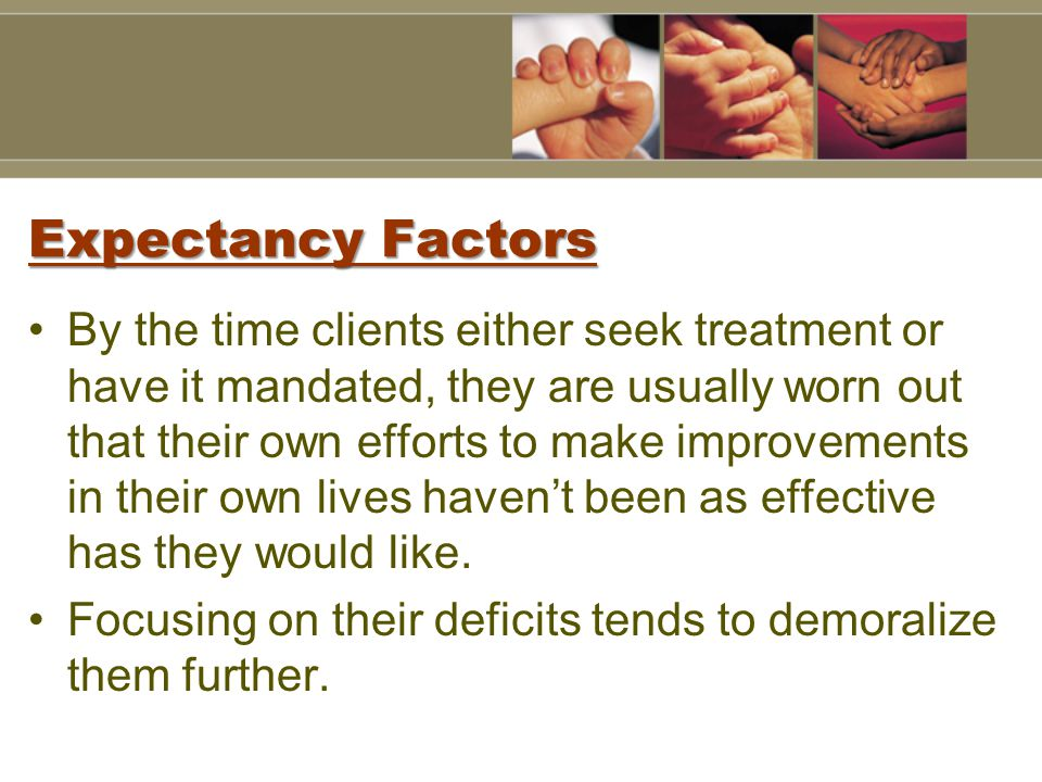 Expectancy Factors By the time clients either seek treatment or have it mandated, they are usually worn out that their own efforts to make improvements in their own lives haven't been as effective has they would like.