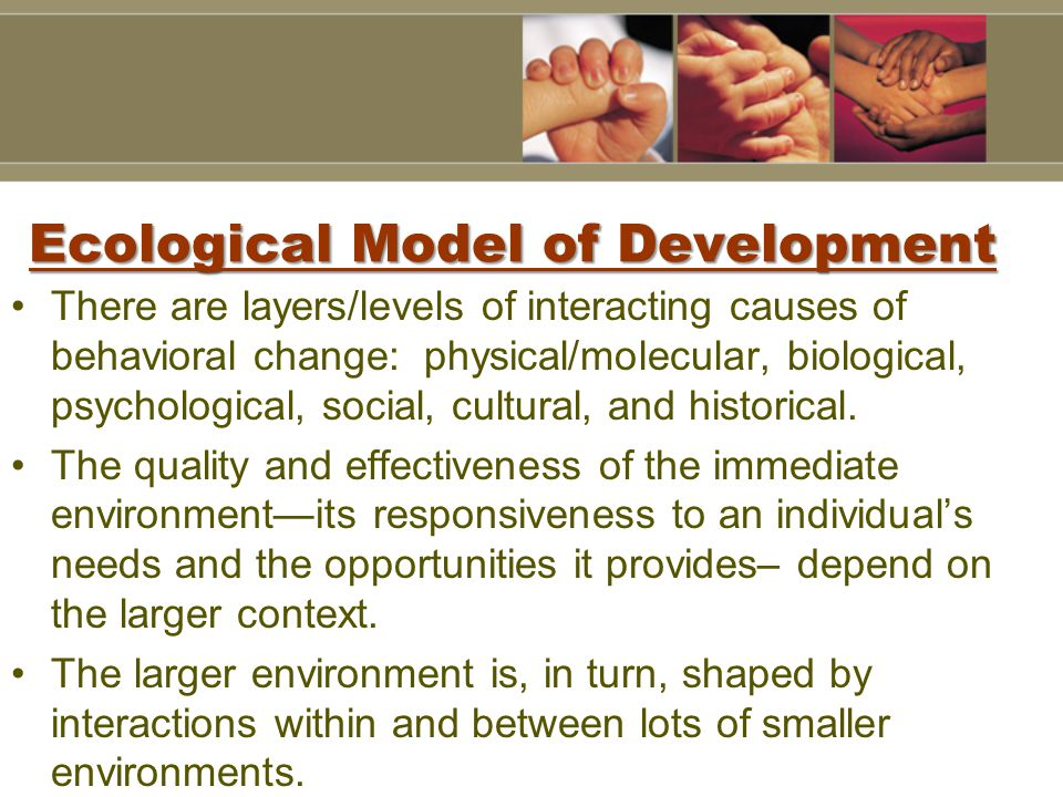 Ecological Model of Development There are layers/levels of interacting causes of behavioral change: physical/molecular, biological, psychological, social, cultural, and historical.