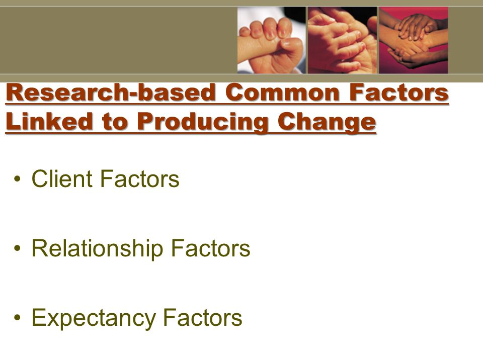Research-based Common Factors Linked to Producing Change Client Factors Relationship Factors Expectancy Factors