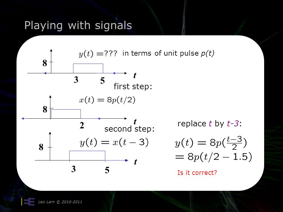 Playing with signals Leo Lam © 2010-2011 t 8 3 5 in terms of unit pulse p(t) t 8 2 first step: 3 5 t 8 second step: