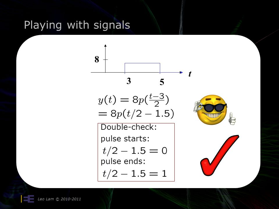 Playing with signals Leo Lam © 2010-2011 t 8 3 5 in terms of unit pulse p(t) t 8 2 first step: 3 5 t 8 second step: replace t by t-3: Is it correct