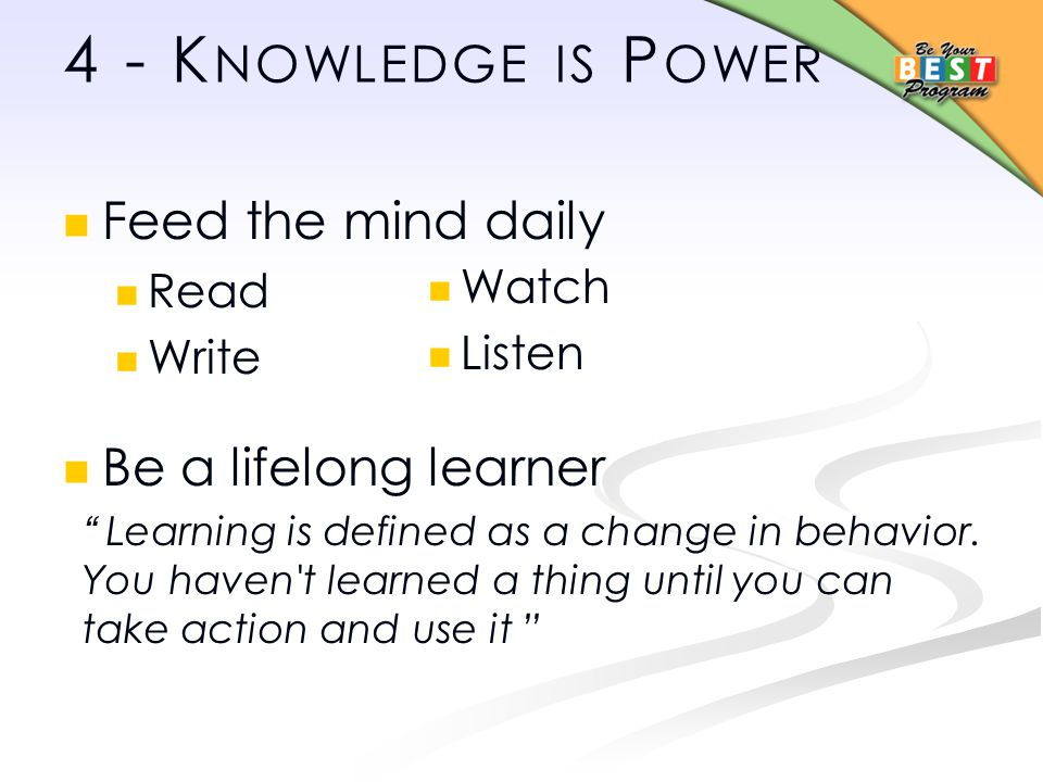 4 - K NOWLEDGE IS P OWER Feed the mind daily Read Write Be a lifelong learner Learning is defined as a change in behavior.