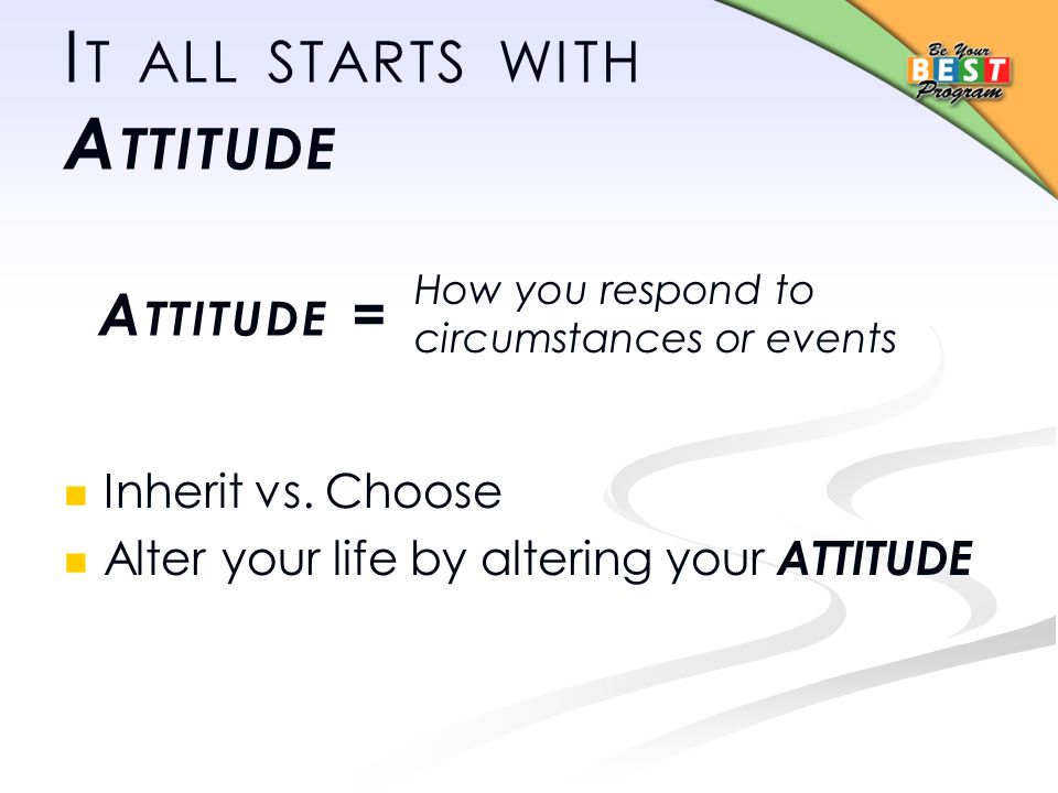 I T ALL STARTS WITH A TTITUDE Inherit vs.