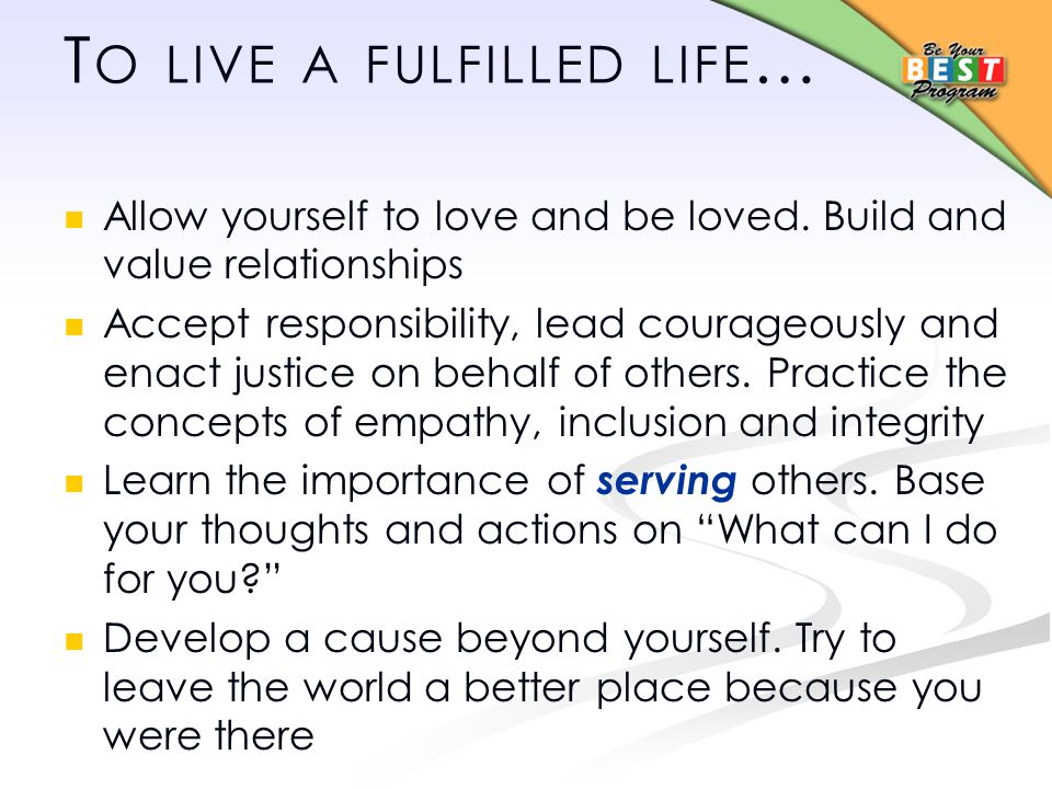 T O LIVE A FULFILLED LIFE … Allow yourself to love and be loved.
