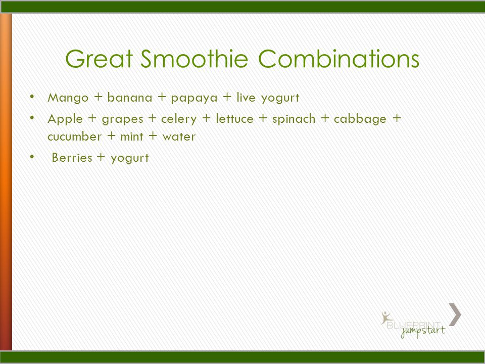 Great Smoothie Combinations Mango + banana + papaya + live yogurt Apple + grapes + celery + lettuce + spinach + cabbage + cucumber + mint + water Berr