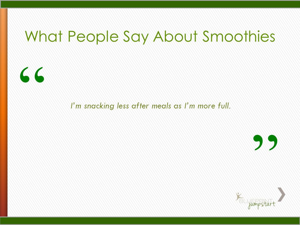 "I'm snacking less after meals as I'm more full. What People Say About Smoothies "" """