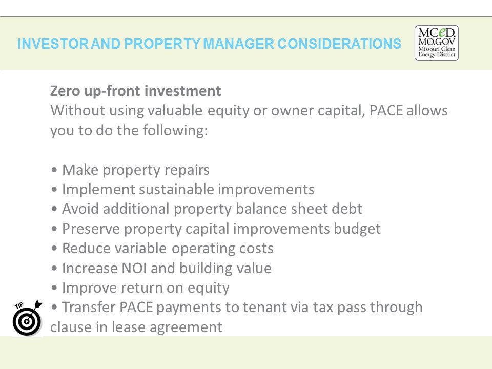 INVESTOR AND PROPERTY MANAGER CONSIDERATIONS Zero up-front investment Without using valuable equity or owner capital, PACE allows you to do the following: Make property repairs Implement sustainable improvements Avoid additional property balance sheet debt Preserve property capital improvements budget Reduce variable operating costs Increase NOI and building value Improve return on equity Transfer PACE payments to tenant via tax pass through clause in lease agreement