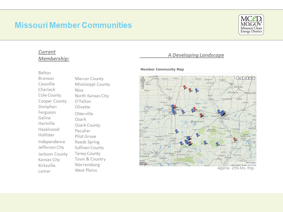 Missouri Member Communities Current Membership: Belton Branson Cassville Charlack Cole County Cooper County Doniphan Ferguson Galina Hartville Hazelwood Hollister Independence Jefferson City Jackson County Kansas City Kirksville Lamar Mercer County Mississippi County Nixa North Kansas City O'Fallon Olivette Otterville Ozark Ozark County Peculiar Pilot Grove Reeds Spring Sullivan County Taney County Town & Country Warrensburg West Plains A Developing Landscape Approx.