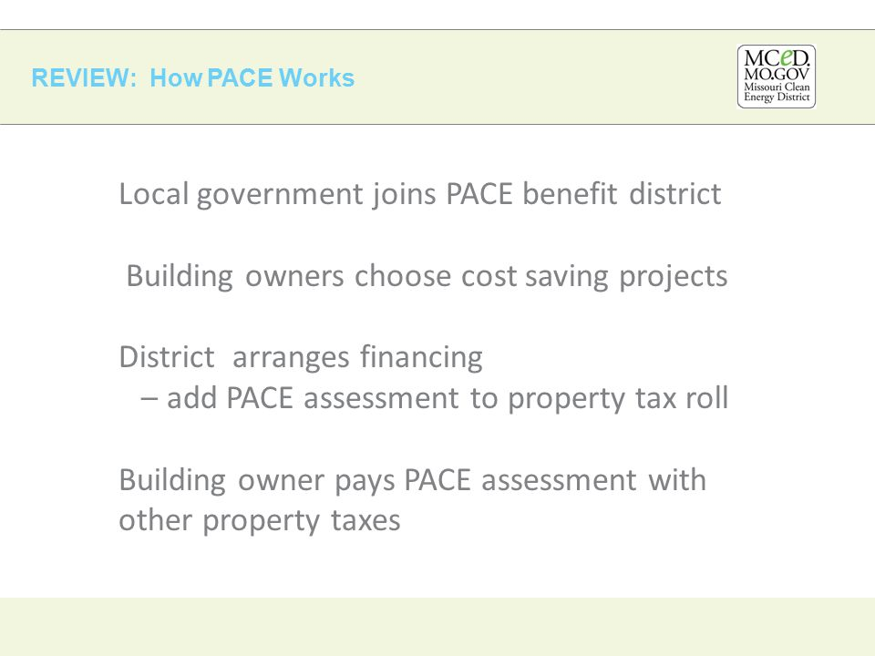 REVIEW: How PACE Works Local government joins PACE benefit district Building owners choose cost saving projects District arranges financing – add PACE