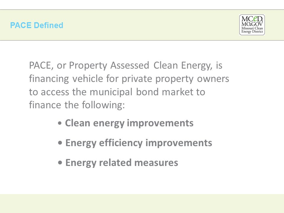 PACE Defined PACE, or Property Assessed Clean Energy, is financing vehicle for private property owners to access the municipal bond market to finance the following: Clean energy improvements Energy efficiency improvements Energy related measures