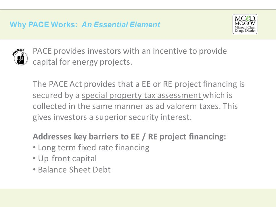 Why PACE Works: An Essential Element PACE provides investors with an incentive to provide capital for energy projects.