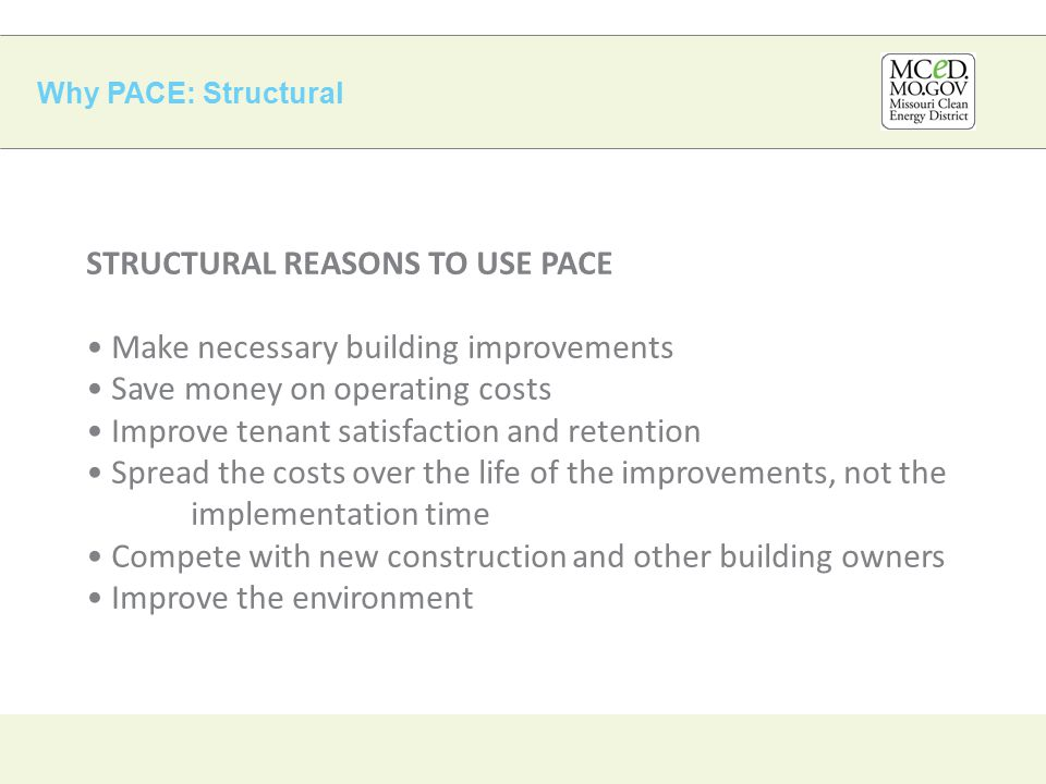 Why PACE: Structural STRUCTURAL REASONS TO USE PACE Make necessary building improvements Save money on operating costs Improve tenant satisfaction and retention Spread the costs over the life of the improvements, not the implementation time Compete with new construction and other building owners Improve the environment