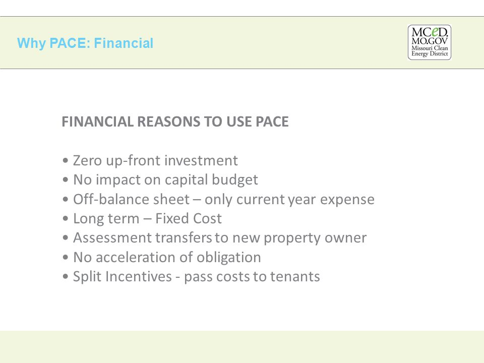 Why PACE: Financial FINANCIAL REASONS TO USE PACE Zero up-front investment No impact on capital budget Off-balance sheet – only current year expense Long term – Fixed Cost Assessment transfers to new property owner No acceleration of obligation Split Incentives - pass costs to tenants