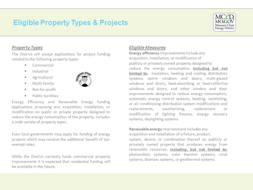 Eligible Property Types & Projects Property Types The District will accept applications for project funding related to the following property types:  Commercial  Industrial  Agricultural  Multi-family  Not-for-profit  Public facilities Energy Efficiency and Renewable Energy funding applications proposing any acquisition, installation, or modification on public or private property designed to reduce the energy consumption of the property, includes a wide variety of property types.