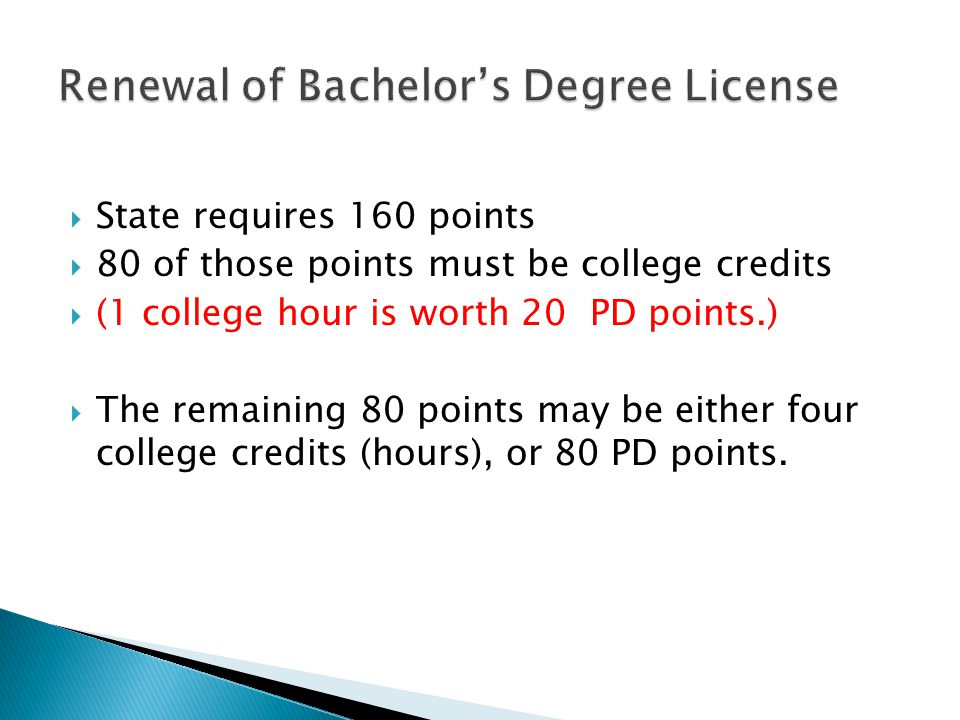  State requires 160 points  80 of those points must be college credits  (1 college hour is worth 20 PD points.)  The remaining 80 points may be either four college credits (hours), or 80 PD points.