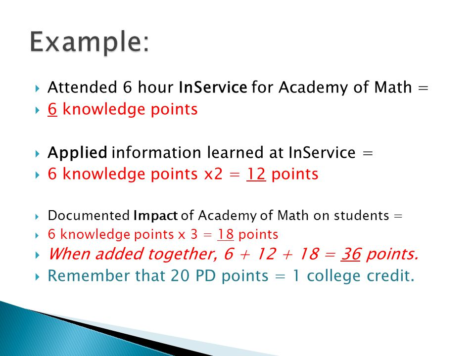  Attended 6 hour InService for Academy of Math =  6 knowledge points  Applied information learned at InService =  6 knowledge points x2 = 12 points  Documented Impact of Academy of Math on students =  6 knowledge points x 3 = 18 points  When added together, 6 + 12 + 18 = 36 points.