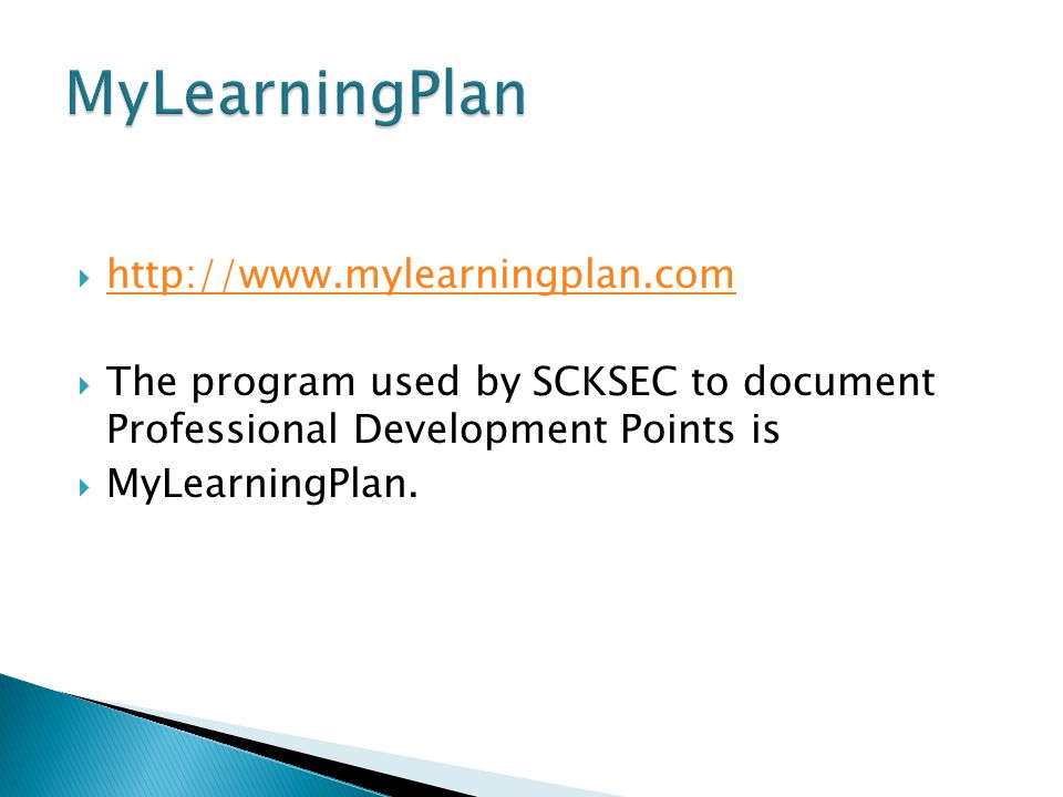  http://www.mylearningplan.com http://www.mylearningplan.com  The program used by SCKSEC to document Professional Development Points is  MyLearningPlan.