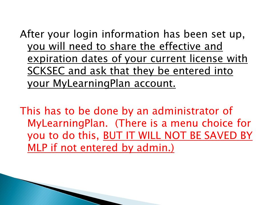 After your login information has been set up, you will need to share the effective and expiration dates of your current license with SCKSEC and ask that they be entered into your MyLearningPlan account.