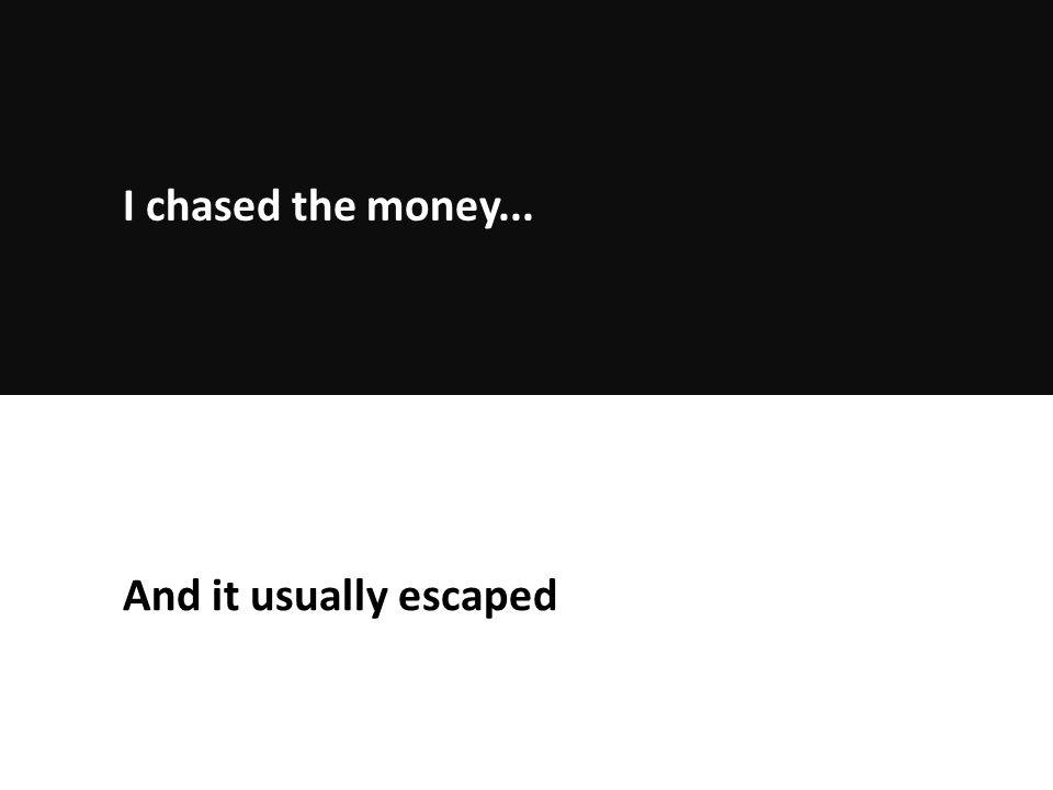 And it usually escaped I chased the money...