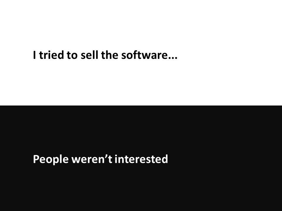 People weren't interested I tried to sell the software...