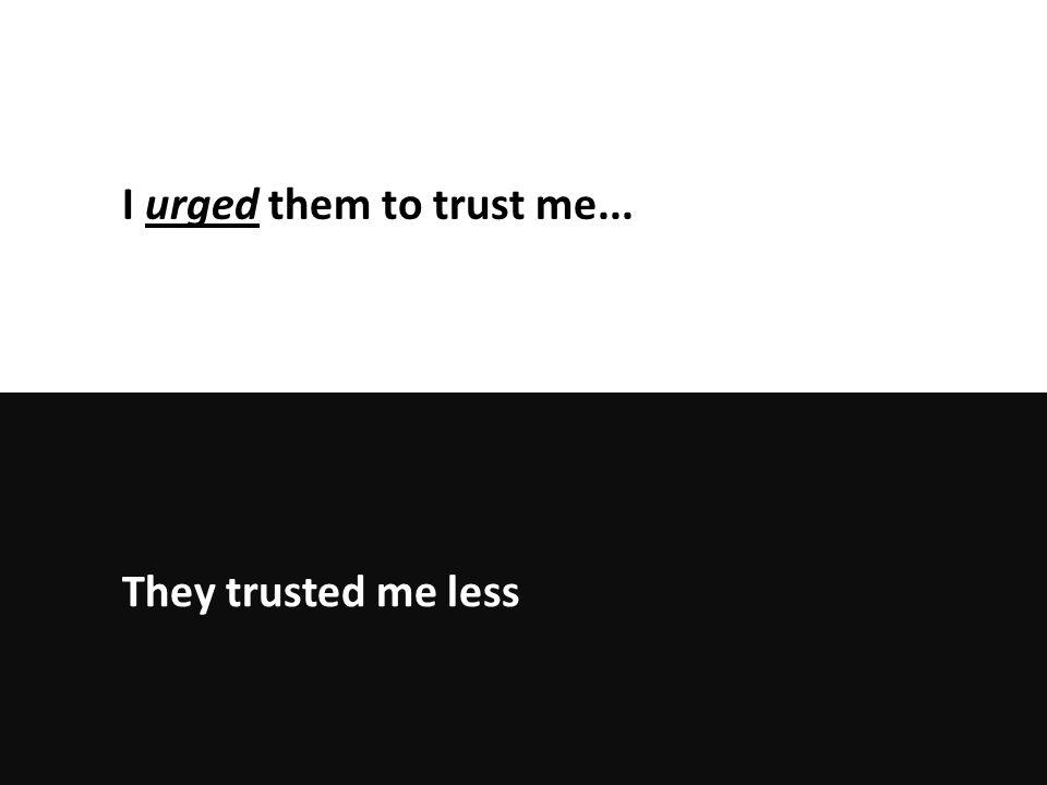 They trusted me less I urged them to trust me...