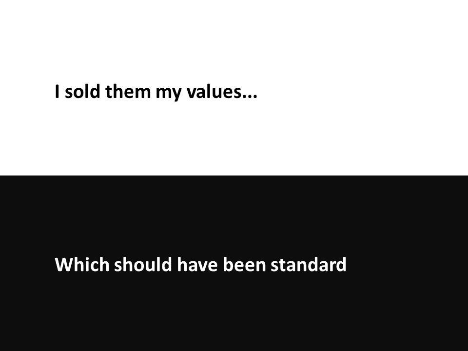 Which should have been standard I sold them my values...