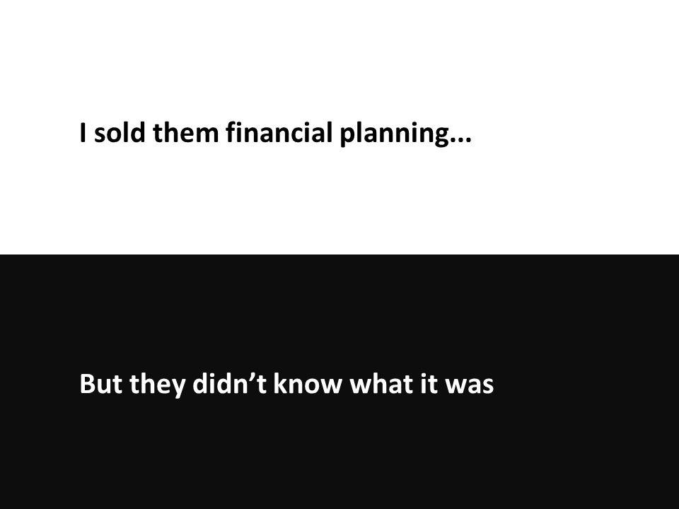 But they didn't know what it was I sold them financial planning...