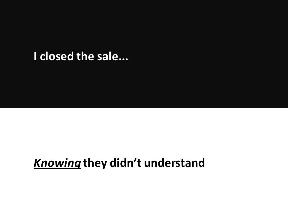 Knowing they didn't understand I closed the sale...
