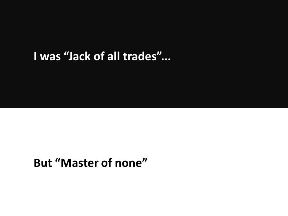 But Master of none I was Jack of all trades ...
