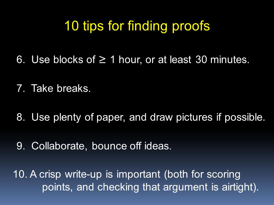 10 tips for finding proofs 6. Use blocks of ≥ 1 hour, or at least 30 minutes. 7. Take breaks. 8. Use plenty of paper, and draw pictures if possible. 9