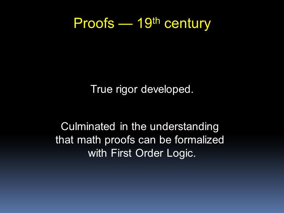 Proofs — 19 th century True rigor developed.
