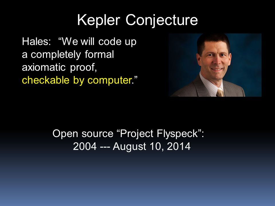 "Kepler Conjecture Hales: ""We will code up a completely formal axiomatic proof, checkable by computer."" Open source ""Project Flyspeck"": 2004 --- August"