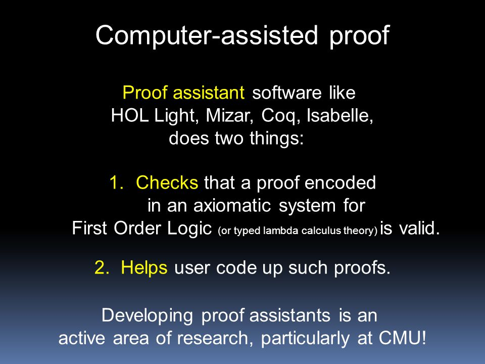 Computer-assisted proof Proof assistant software like HOL Light, Mizar, Coq, Isabelle, does two things: 1.Checks that a proof encoded in an axiomatic