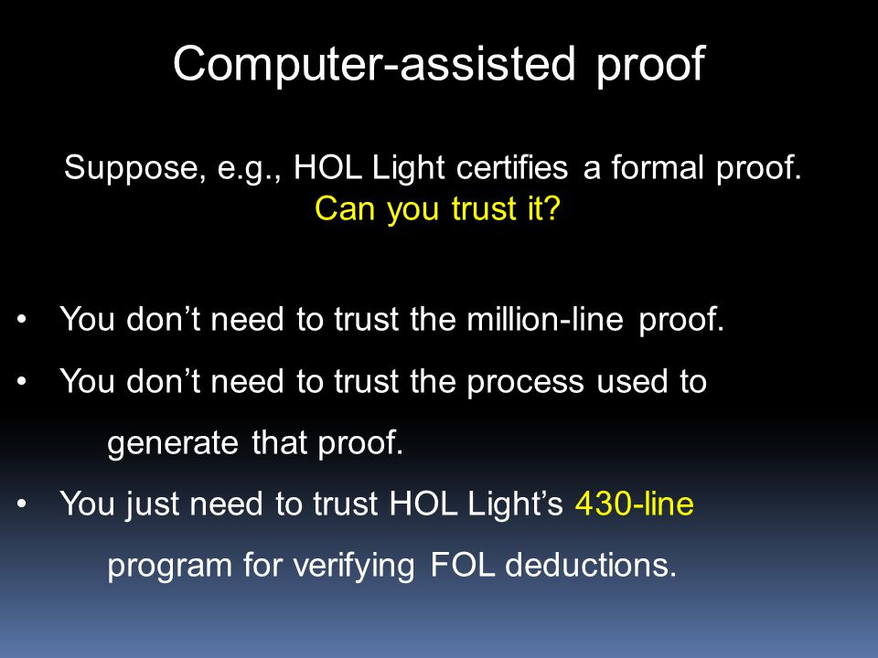 Computer-assisted proof Suppose, e.g., HOL Light certifies a formal proof. Can you trust it? You don't need to trust the million-line proof. You don't