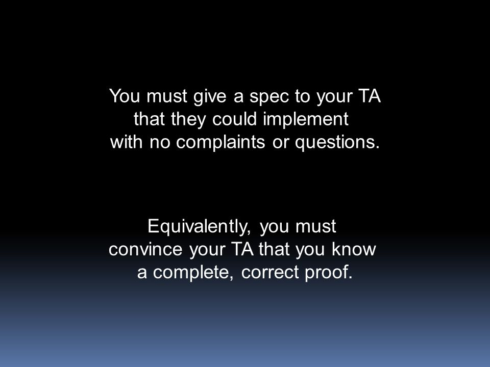 You must give a spec to your TA that they could implement with no complaints or questions. Equivalently, you must convince your TA that you know a com