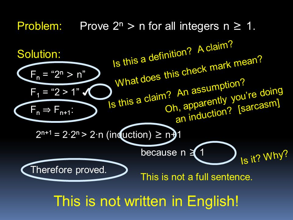 "Problem: Prove 2 n > n for all integers n ≥ 1. Solution: F n = ""2 n > n"" F 1 = ""2 > 1"" ✔ F n ⇒ F n+1 : 2 n+1 = 2∙2 n > 2∙n (induction) ≥ n+1 because n"