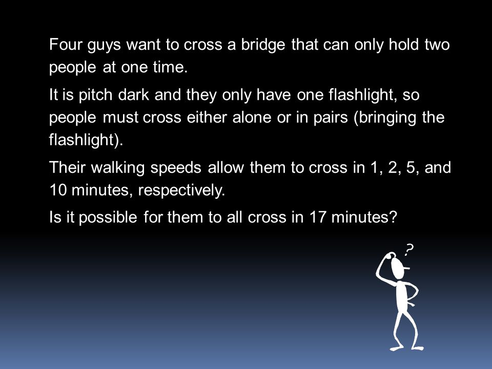 Four guys want to cross a bridge that can only hold two people at one time. It is pitch dark and they only have one flashlight, so people must cross e