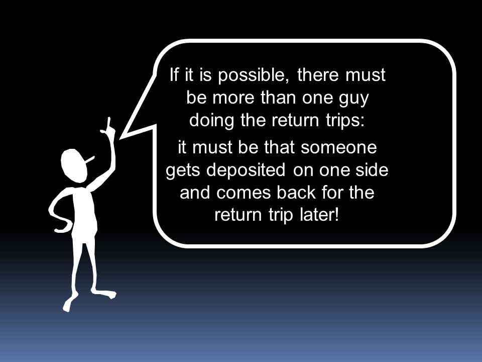 If it is possible, there must be more than one guy doing the return trips: it must be that someone gets deposited on one side and comes back for the r