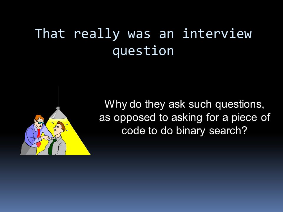 That really was an interview question Why do they ask such questions, as opposed to asking for a piece of code to do binary search?