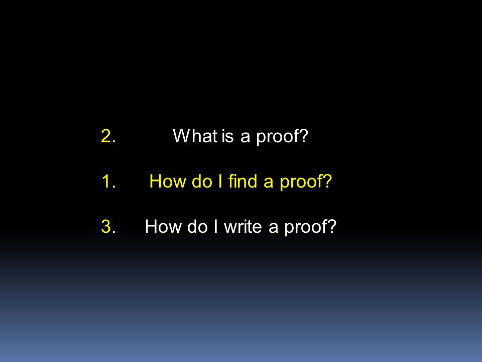 What is a proof? How do I find a proof? How do I write a proof? 2. 1. 3.