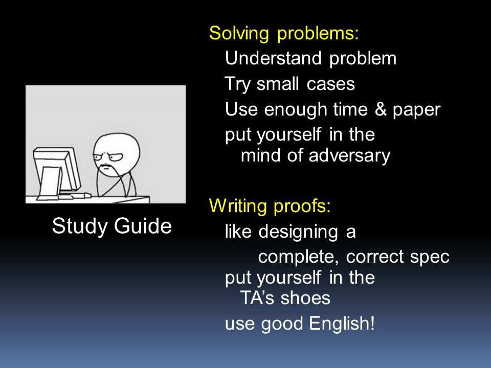 Solving problems: Understand problem Try small cases Use enough time & paper put yourself in the mind of adversary Writing proofs: like designing a co