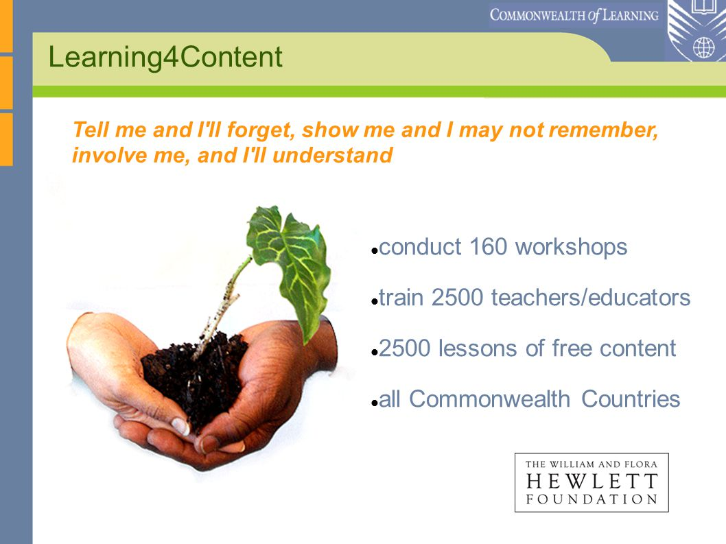 Learning4Content conduct 160 workshops train 2500 teachers/educators 2500 lessons of free content all Commonwealth Countries Tell me and I ll forget, show me and I may not remember, involve me, and I ll understand