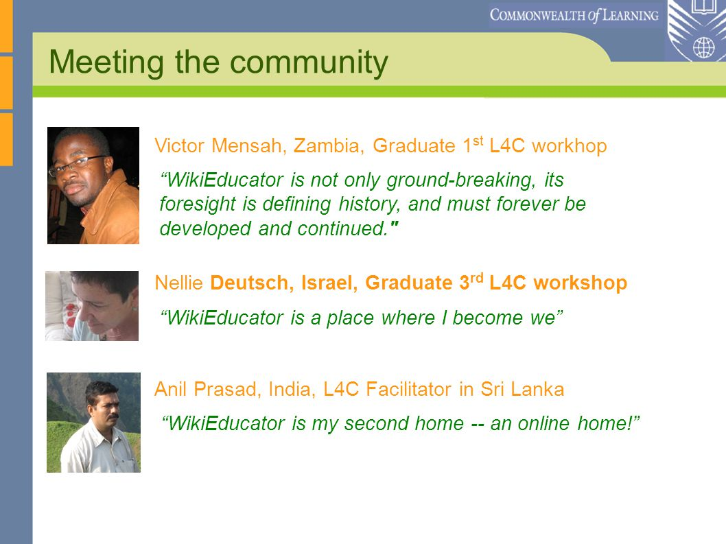 Meeting the community WikiEducator is not only ground-breaking, its foresight is defining history, and must forever be developed and continued. Victor Mensah, Zambia, Graduate 1 st L4C workhop Nellie Deutsch, Israel, Graduate 3 rd L4C workshop WikiEducator is a place where I become we Anil Prasad, India, L4C Facilitator in Sri Lanka WikiEducator is my second home -- an online home!