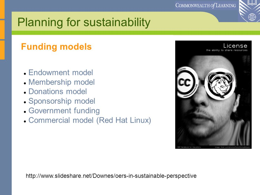 Planning for sustainability Endowment model Membership model Donations model Sponsorship model Government funding Commercial model (Red Hat Linux) http://www.slideshare.net/Downes/oers-in-sustainable-perspective Funding models