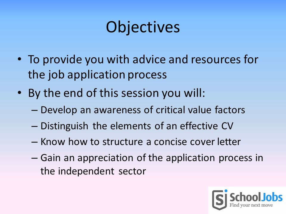 Objectives To provide you with advice and resources for the job application process By the end of this session you will: – Develop an awareness of critical value factors – Distinguish the elements of an effective CV – Know how to structure a concise cover letter – Gain an appreciation of the application process in the independent sector