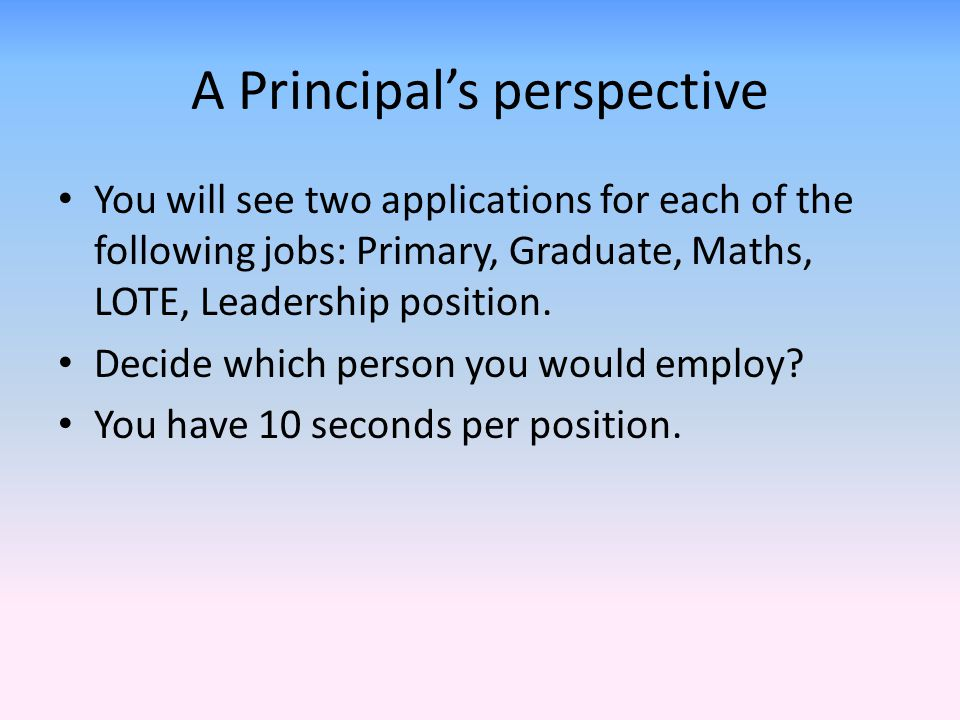 A Principal's perspective You will see two applications for each of the following jobs: Primary, Graduate, Maths, LOTE, Leadership position.