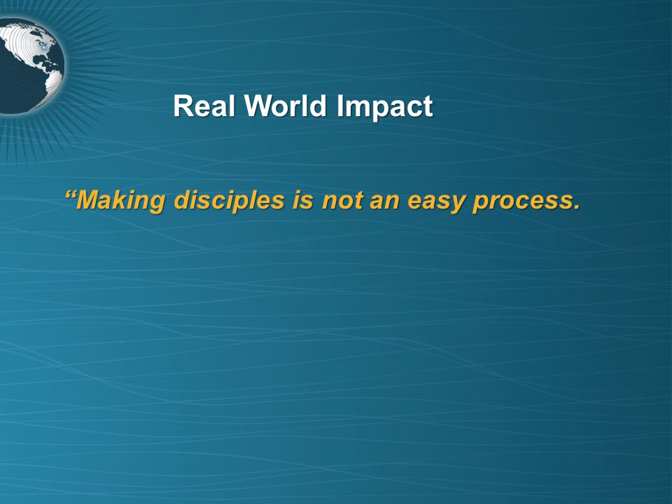 """""""Making disciples is not an easy process. Real World Impact"""